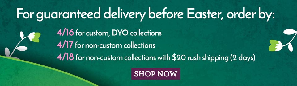 For guaranteed delivery before Easter, order by: 4/16 for custom, DYO collections,4/17 for non-custom collections, 4/18 for non-custom collections with $20 rush shipping (2 days)