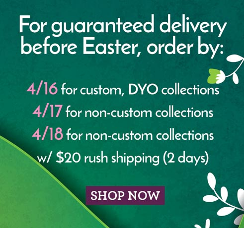 For guaranteed delivery before Easter, order by:4/16 for custom, DYO collections,4/17 for non-custom collections, 4/18 for non-custom collections with $20 rush shipping (2 days)