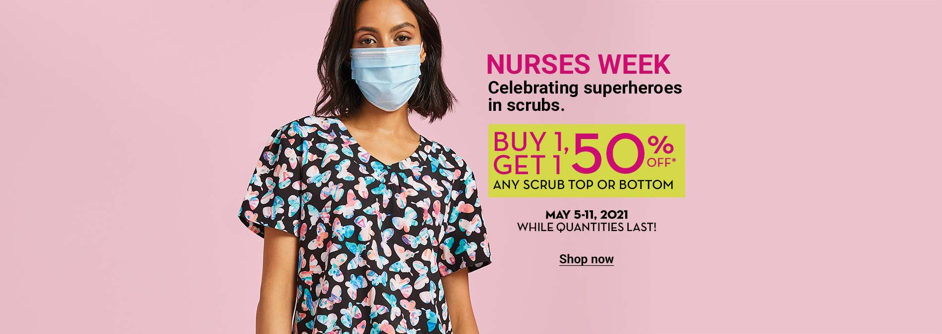 Nurses week. Celebrating superheroes in scrubs. Buy 1, get 1 50 off* any scrub top or bottom. May 5-11, 2021. While quantities last!