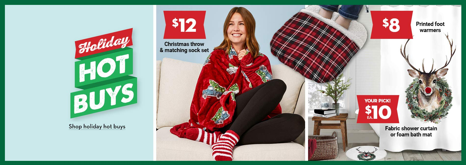 Holiday Hot Buys. $12 Christmas throw & matching sock set. $8 Printed foot warmers. $10 Fabric shower curtain or foam bath mat