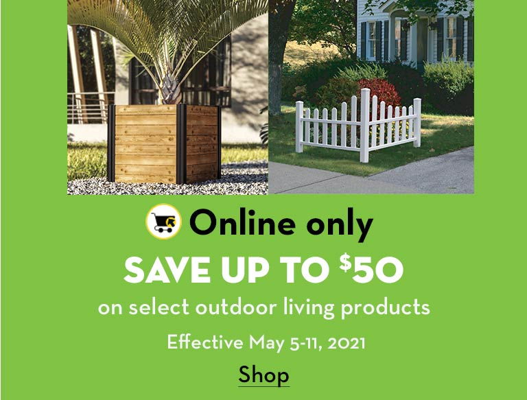 Online only. Save up to $50 on select outdoor living products. Effective May 5-11, 2021