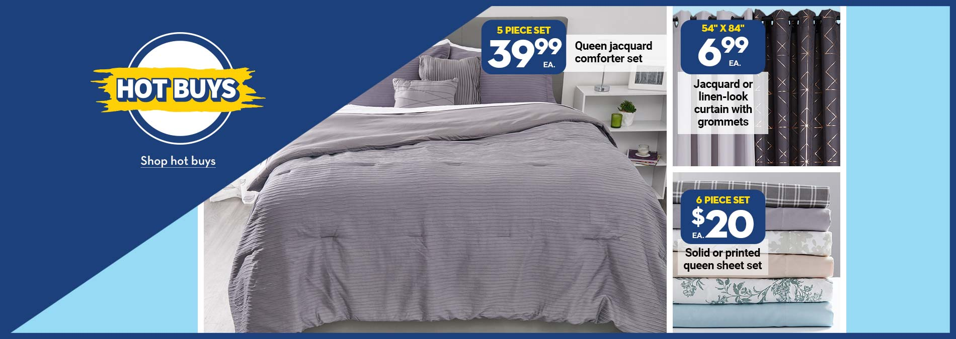 "Hot Buys. 39.99 5 piece set Queen jacquard comforter set. 6.99 54""x84"" Jacquard or linen-look curtain with grommetes. $20 6 piece sheet set Solid or printed queen sheet set."