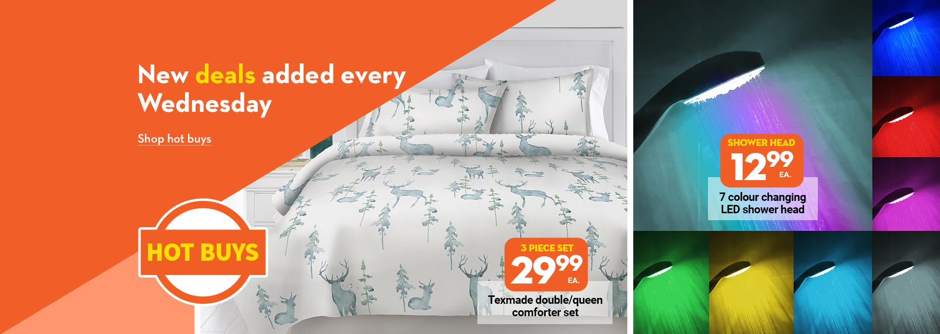 Hot Buys: New deals added every Wednesday. 29.99 Texmade double/queen comforter set. 12.99 7 Colour changing LED shower head