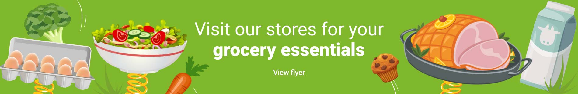 Visit our stores for your grocery essentials - View flyer