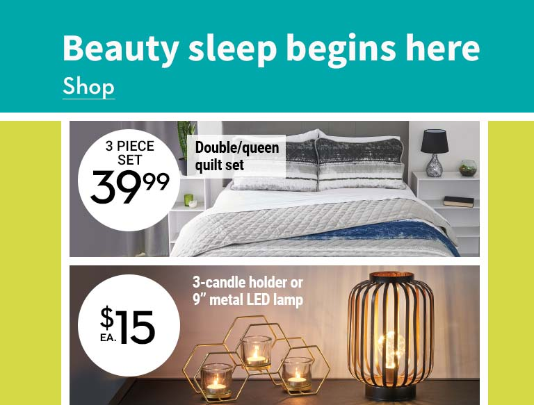 "Beauty sleep begins here. 39.99 Double/queen quilt set. $15 3-candle holder or 9"" metal LED lamp. $10 Canvas or faux linen cushion"