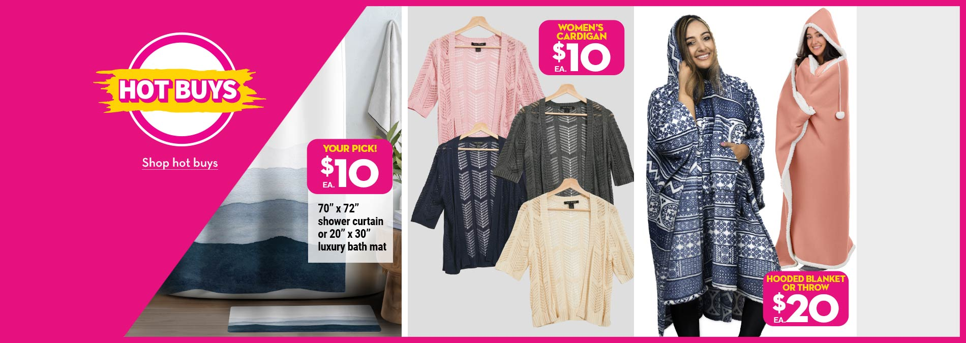 "Hot Buys. $10 70"" x 72"" shower curtain or 20"" x 30"" luxury bath mat. $10 Women's cardigan. $20 Hooded blanket or throw."