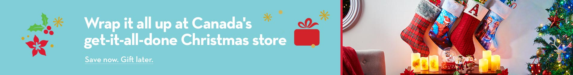 Wrap it all up at Canada's get-it-all-done Christmas store. Save now. Gift later.