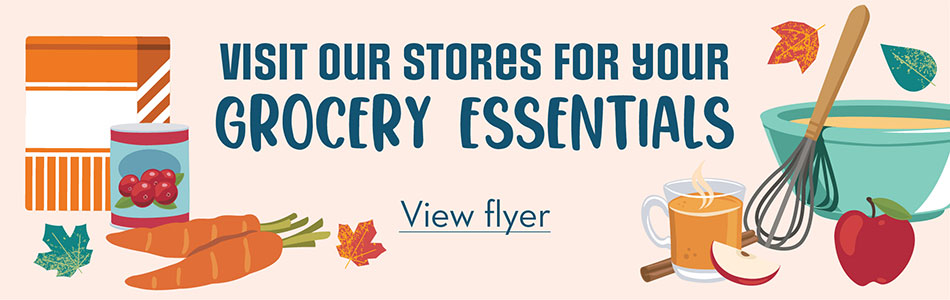 Visit our stores for your grocery essentials. View flyer.